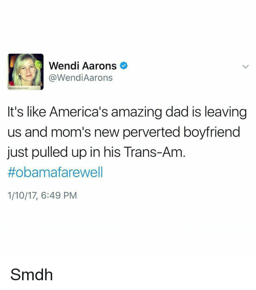 Memes, Wendys, and 🤖: Wendi Aarons  @Wend Aarons  It's like America's amazing dad is leaving  us and mom's new perverted boyfriend  just pulled up in his Trans-Am  #obama farewell  1/10/17, 6:49 PM Smdh
