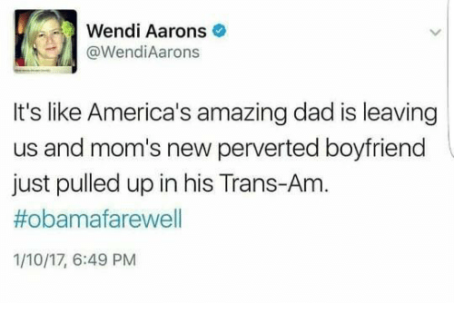 Memes, Wendys, and 🤖: Wendi Aarons  @Wendi Aarons  It's like America's amazing dad is leaving  us and mom's new perverted boyfriend  just pulled up in his Trans-Am  #obama farewell  1/10/17, 6:49 PM