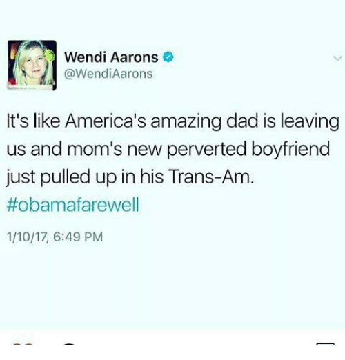 Memes, Wendys, and 🤖: Wendi Aarons  Wendi Aarons  It's like America's amazing dad is leaving  us and mom's new perverted boyfriend  just pulled up in his Trans-Am  #obamafarewell  1/10/17, 6:49 PM