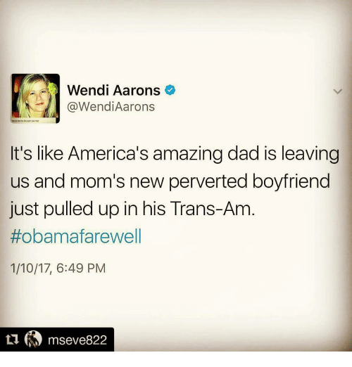 Memes, Wendys, and 🤖: Wendi Aarons  Wendi Aarons  It's like America's amazing dad is leaving  us and mom's new perverted boyfriend  just pulled up in his Trans-Am  #obama farewell  1/10/17, 6:49 PM  ti mseve822