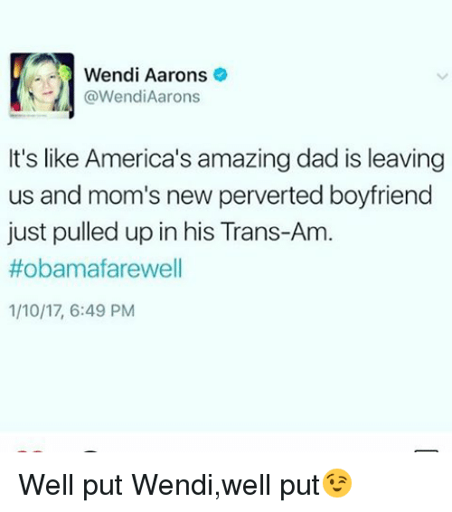 Memes, Wendys, and 🤖: Wendi Aarons  Wendi Aarons  It's like America's amazing dad is leaving  us and mom's new perverted boyfriend  just pulled up in his Trans-Am.  Hobamafarewell  1/10/17, 6:49 PM Well put Wendi,well put😉