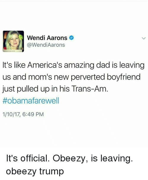 Memes, Wendys, and 🤖: Wendi Aarons  @Wendi Aarons  It's like America's amazing dad is leaving  us and mom's new perverted boyfriend  just pulled up in his Trans-Am  #obama farewell  1/10/17, 6:49 PM It's official. Obeezy, is leaving. obeezy trump