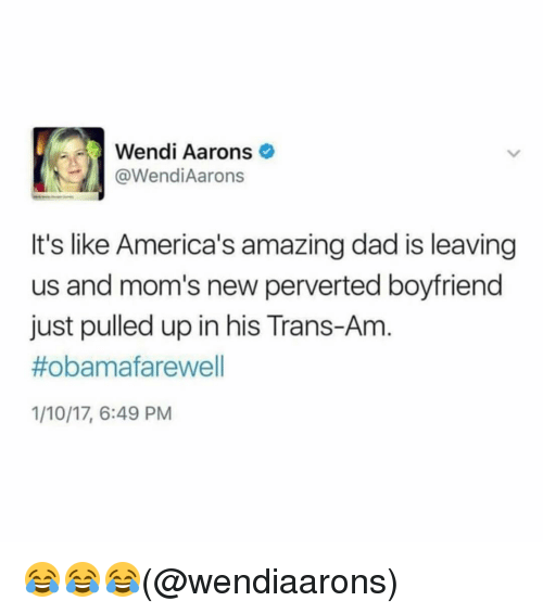 Memes, Wendys, and 🤖: Wendi Aarons  @Wendi Aarons  It's like America's amazing dad is leaving  us and mom's new perverted boyfriend  just pulled up in his Trans-Am  #obama farewell  1/10/17, 6:49 PM 😂😂😂(@wendiaarons)