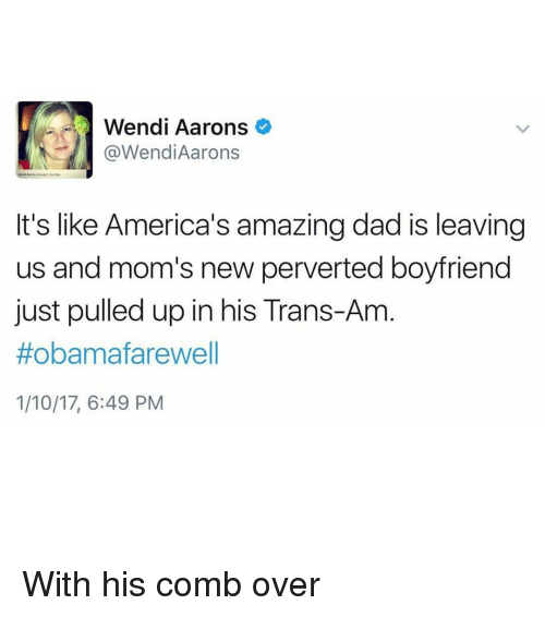 Comb Over, Memes, and Wendys: Wendi Aarons  @Wendi Aarons  It's like America's amazingdad is leaving  us and mom's new perverted boyfriend  just pulled up in his Trans-Am  #obama farewell  1/10/17, 6:49 PM With his comb over
