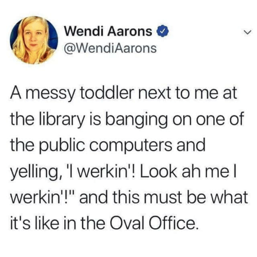 "Banging: Wendi Aarons  @WendiAarons  A messy toddler next to me at  the library is banging on one of  the public computers and  yelling, 'l werkin'! Look ah mel  werkin'!"" and this must be what  it's like in the Oval Office."