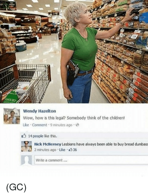 Lesbians, Memes, and Wow: Wendy Hazelton  Wow, how is this legal? Somebody think of the childrert  Like Comment 9 minutes ago  14 people like this.  Nick McNerney Lesbians have always been able to buy bread dumbass  2 minutes ago Like 36  1  Write a comment... (GC)
