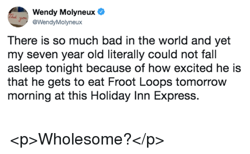 Bad, Fall, and Express: Wendy Molyneux  @WendyMolyneux  There is so much bad in the world and yet  my seven year old literally could not fall  asleep tonight because of how excited he is  that he gets to eat Froot Loops tomorrow  morning at this Holiday Inn Express. <p>Wholesome?</p>