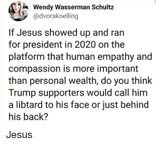 For President: Wendy Wasserman Schultz  @dvorakoelling  If Jesus showed up and ran  for president in 2020 on the  platform that human empathy and  compassion is more important  than personal wealth, do you think  Trump supporters would call him  a libtard to his face or just behind  his back? Jesus