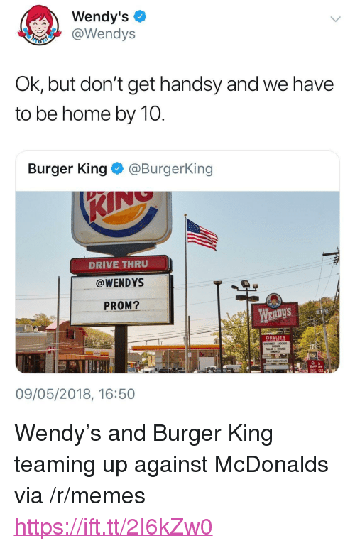 """iter: Wendy's  aWendys  OK, but don't get handsy and we have  to be home by 10  Burger King @BurgerKing  DRIVE THRUU  @WENDYS  PROM?  EnDyS  QUALITY  CHICKEN  SALAD&CHICKEN  XIT ITER  09/05/2018, 16:50 <p>Wendy&rsquo;s and Burger King teaming up against McDonalds via /r/memes <a href=""""https://ift.tt/2I6kZw0"""">https://ift.tt/2I6kZw0</a></p>"""