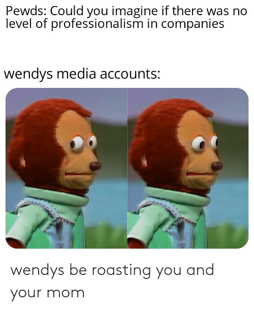 wendys: wendys be roasting you and your mom