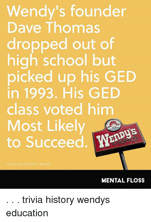 dave thomas: Wendy's founder  Dave Thomas  dropped out of  high school but  picked up his GED  in 1993. His GED  class voted him  Most Likely  OS  to Succeed. W  JUSTIN SULLIVAN/GETTY IMAGES  MENTAL FLOSS . . . trivia history wendys education