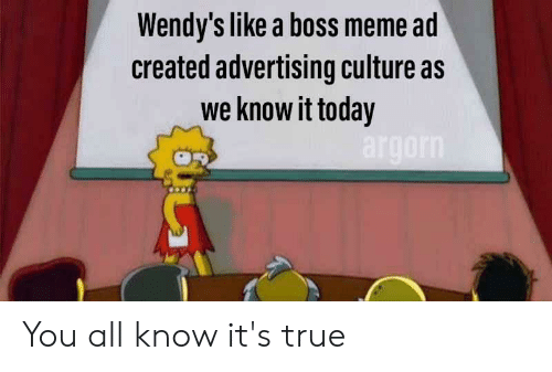 Boss Meme: Wendy's like a boss meme ad  created advertising culture as  we know it today  argorn You all know it's true