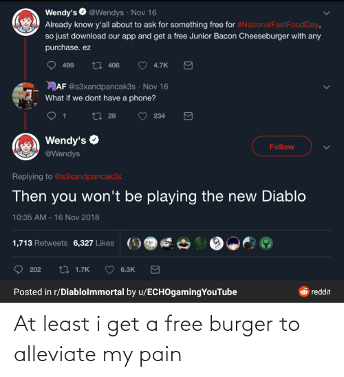 16 Nov: Wendy's O @Wendys · Nov 16  Already know y'all about to ask for something free for #NationalFastFoodDay,  so just download our app and get a free Junior Bacon Cheeseburger with any  purchase. ez  27 406  499  4.7K  AF @s3xandpancak3s · Nov 16  What if we dont have a phone?  27 28  234  Wendy's O  Follow  @Wendys  Replying to @s3xandpancak3s  Then you won't be playing the new Diablo  10:35 AM - 16 Nov 2018  1,713 Retweets 6,327 Likes  27 1.7K  202  6.3K  Posted in r/Diablolmmortal by u/ECHOgamingYouTube  O reddit  Σ At least i get a free burger to alleviate my pain