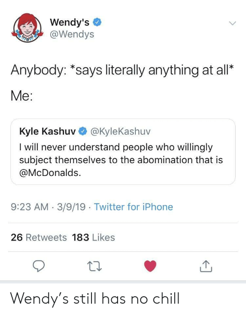 Has No Chill: Wendy's  @Wendys  Anybody: *says literally anything at all*  Me:  Kyle Kashuv @KyleKashuv  I will never understand people who willingly  subject themselves to the abomination that is  @McDonalds.  9:23 AM.3/9/19 Twitter for iPhone  26 Retweets 183 Likes Wendy's still has no chill