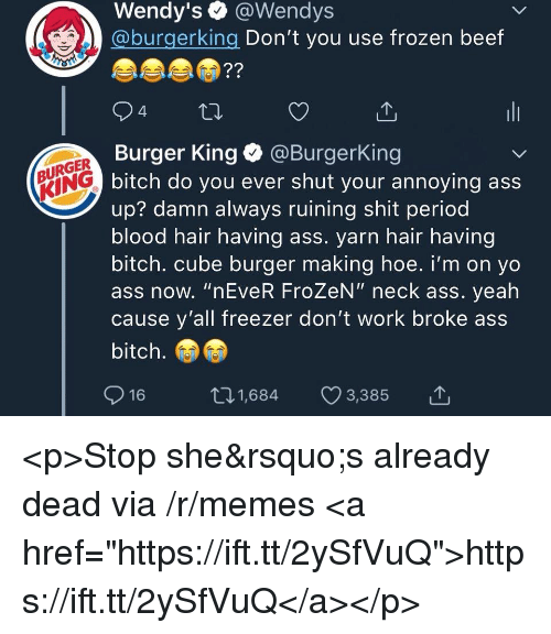 "Ass, Beef, and Bitch: Wendy's @Wendys  @burgerking Don't you use frozen beef  94  Burger King @BurgerKing  bitch do you ever shut your annoying ass  up? damn always ruining shit period  blood hair having ass. yarn hair having  bitch. cube burger making hoe. i'm on yo  ass now. ""nEveR FroZeN"" neck ass. yeah  cause y'all freezer don't work broke ass  bitch.  IRGER  16  t01,684 3,385 <p>Stop she's already dead via /r/memes <a href=""https://ift.tt/2ySfVuQ"">https://ift.tt/2ySfVuQ</a></p>"