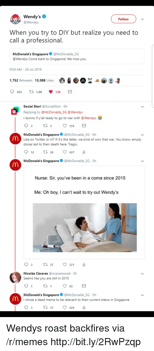 sir-youve-been-in-a-coma: Wendy's  @Wendys  Follow  When you try to DIY but realize you need to  call a professional  McDonald's Singapore@McDonalds SG  @Wendys Come back to Singapore! We miss you.  9:59 AM-28 Jul 2018  1,752 Retweets 13,088 Likes  Social Stori @SocialStori 6h  Replying to @McDonalds SG @Wendys  I dunno if y'all ready to go to war with @Wendys.e  154  McDonald's Singapore@McDonalds SG 6h  Like on Twitter or irl? If it's the latter, we kind of won that war. You know, empty  stores led to their death here. Tragic.  12 tl 26 427  McDonald's Singapore  @McDonalds SG-5h  Nurse: Sir, you've been in a coma since 2015  Me: Oh boy, I can't wait to try out Wendy's  03 t. 27。371 11  Nicolás Cáceres @ncaceresreal 5h  Seems like you are still in 2015  th  McDonald's Singapore @McDonalds SG-5h  I chose a dead meme to be relevant to their current status in Singapore Wendys roast backfires via /r/memes http://bit.ly/2RwPzqp