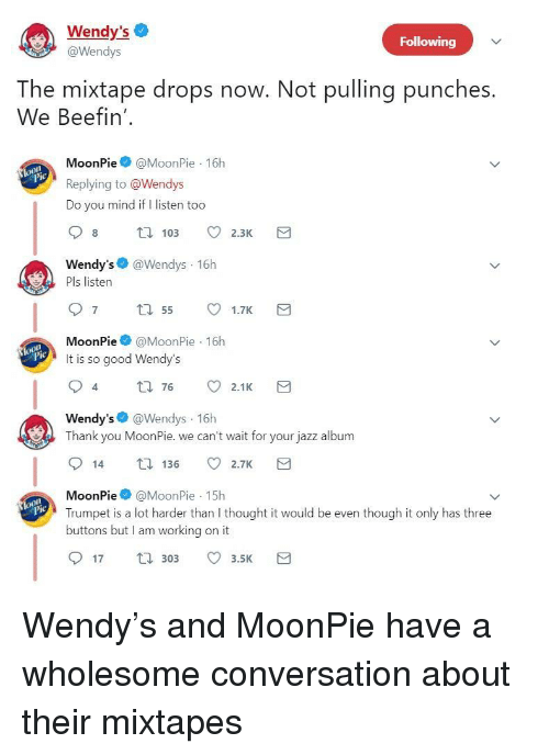moonpie: Wendy's  @Wendys  Following  The mixtape drops now. Not pulling punches.  We Beefin'  MoonPie@MoonPie 16h  Replying to @Wendys  Do you mind if I listen too  Wendy's @Wendys 16h  Pls listen  MoonPie@MoonPie 16h  It is so good Wendy's  4  t0 76 2.1K  Wendy's @Wendys 16h  Thank you MoonPie. we can't wait for your jazz album  14 136 2.7K  MoonPie@MoonPie 15h  Trumpet is a lot harder than I thought it would be even though it only has three  buttons but I am working on it  lo  17 30 3.5 <p>Wendy's and MoonPie have a wholesome conversation about their mixtapes</p>