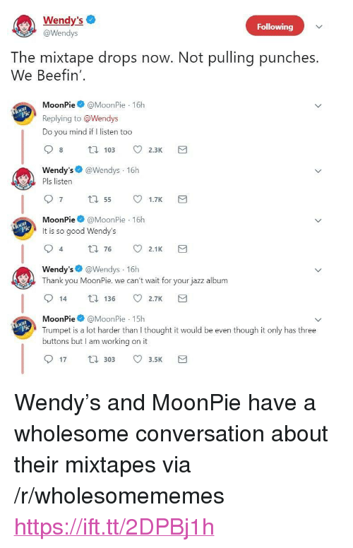 "Do You Mind If: Wendy's  @Wendys  Following  The mixtape drops now. Not pulling punches.  We Beefin'  MoonPie@MoonPie 16h  Replying to @Wendys  Do you mind if I listen too  Wendy's @Wendys 16h  Pls listen  MoonPie@MoonPie 16h  It is so good Wendy's  4  t0 76 2.1K  Wendy's @Wendys 16h  Thank you MoonPie. we can't wait for your jazz album  14 136 2.7K  MoonPie@MoonPie 15h  Trumpet is a lot harder than I thought it would be even though it only has three  buttons but I am working on it  lo  17 30 3.5 <p>Wendy's and MoonPie have a wholesome conversation about their mixtapes via /r/wholesomememes <a href=""https://ift.tt/2DPBj1h"">https://ift.tt/2DPBj1h</a></p>"