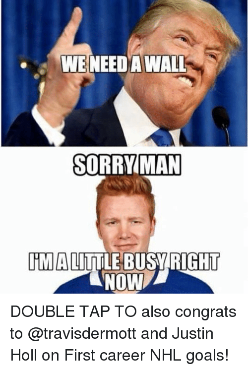 Goals, Memes, and National Hockey League (NHL): WENEEDA WAL  MAN  HMIALITTLE BUSYRIGHIT  NOW DOUBLE TAP TO also congrats to @travisdermott and Justin Holl on First career NHL goals!