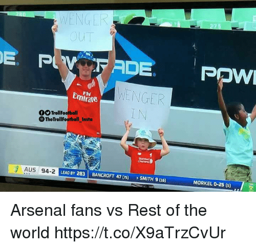 Arsenal, Memes, and World: WENGER  E. P  ADE POW  Emirate  ENGER  Flv  OTrollFootball  TheTrollFootball_  Insta  AUS 94-2  LEAD BY 283 BANCROFT4)SMITH 9u6)  MORKEL 0-25 (5) Arsenal fans vs Rest of the world https://t.co/X9aTrzCvUr