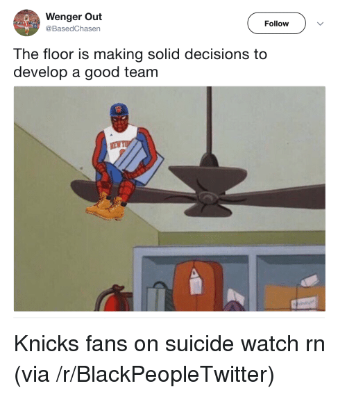 Suicide Watch: Wenger Out  @BasedChasen  Follow  The floor is making solid decisions to  develop a good team <p>Knicks fans on suicide watch rn (via /r/BlackPeopleTwitter)</p>