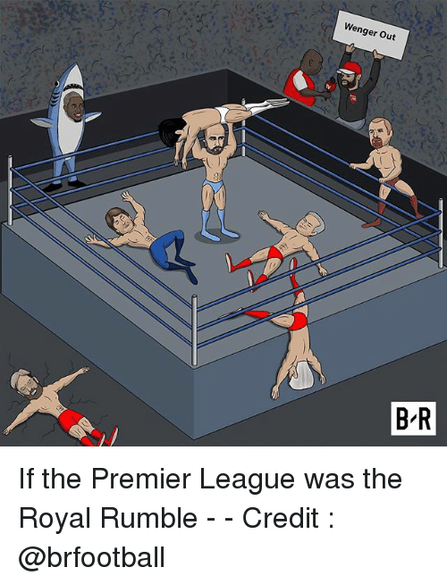 royal rumble: Wenger Out  :C  B R If the Premier League was the Royal Rumble - - Credit : @brfootball
