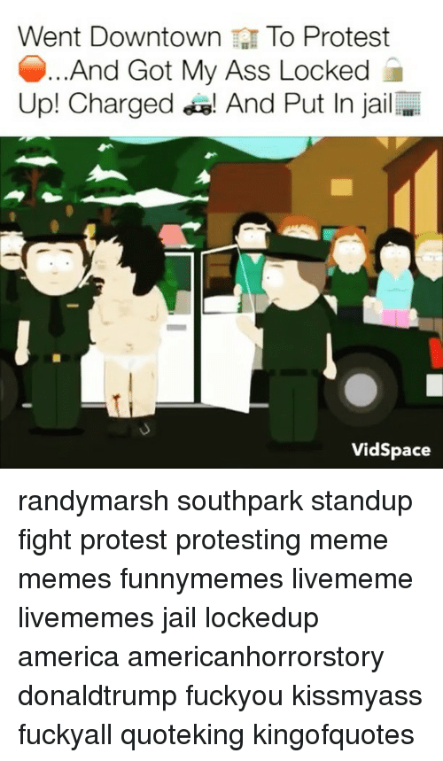 Protesters Meme: Went Downtown To Protest  And Got My Ass Locked  Up! Charged a! And Put In jail  Vidspace randymarsh southpark standup fight protest protesting meme memes funnymemes livememe livememes jail lockedup america americanhorrorstory donaldtrump fuckyou kissmyass fuckyall quoteking kingofquotes