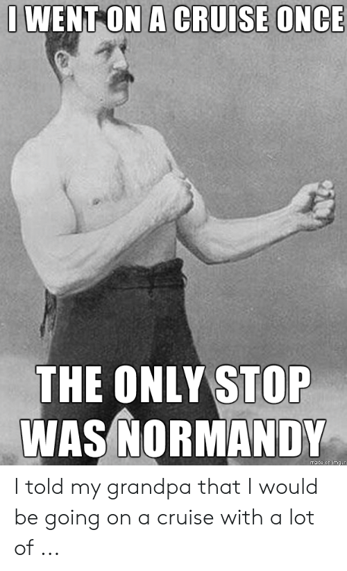 Cruise Meme: WENT ON A CRUISE ONCE  THE ONLY STOP  WAS NORMANDY  made on imgur I told my grandpa that I would be going on a cruise with a lot of ...