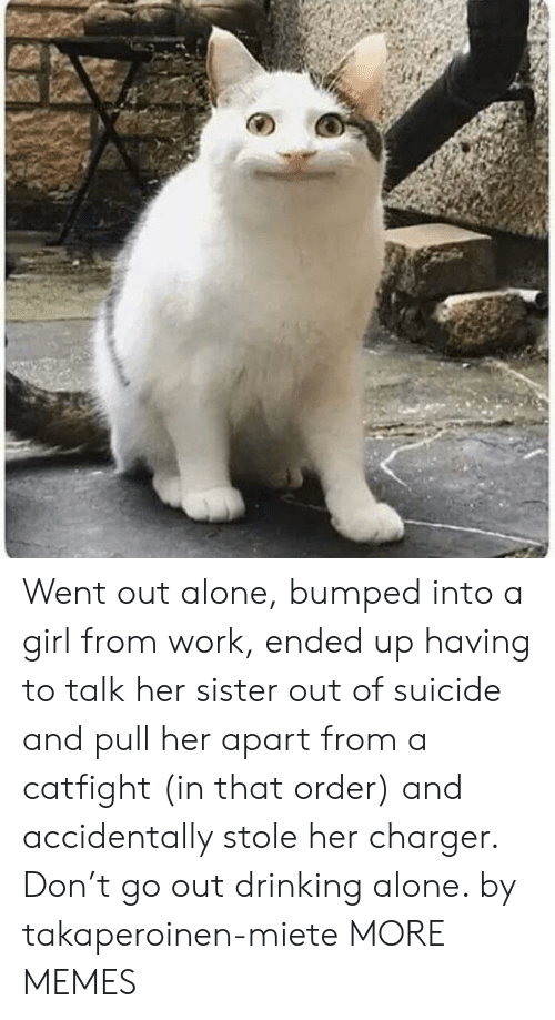 Drinking Alone: Went out alone, bumped into a girl from work, ended up having to talk her sister out of suicide and pull her apart from a catfight (in that order) and accidentally stole her charger. Don't go out drinking alone. by takaperoinen-miete MORE MEMES