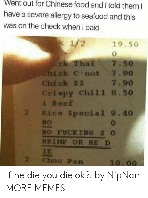 chinese food: Went out for Chinese food and I told them I  have a severe allergy to seafood and this  was on the check when I paid  k 1/2  19.50  ck Thai  Chi ck C'nut 7.90  Chi ck ss 7.90  Crispy Chil1 8.50  i Beef  2 Rice Special 9.40  7.50  HO  0  HO FUCKING SO  HRIMP OR HE D  IE  2  Choc Pan  10.00 If he die you die ok?! by NipNan MORE MEMES
