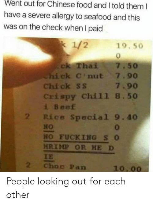 looking out: Went out for Chinese food and I told them I  have a severe allergy to seafood and this  was on the check when I paid  1/2  19.50  ck Thai  Chi ck C'nut 7.90  Chi ck ss 7.90  Crispy Chil1 8.50  i Beef  2 Rice Special 9.40  7.50  0  HO FUCKING SO  HRIMP OR HE D  IE  2  Choc Pan  10.00 People looking out for each other