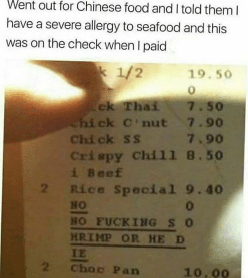 seafood: Went out for Chinese food and I told them I  have a severe allergy to seafood and this  was on the check when I paid  k 1/2  19.50  ck Thai  Chi ck C'nut 7.90  Chi ck ss 7.90  Crispy Chil1 8.50  i Beef  2 Rice Special 9.40  7.50  HO  0  HO FUCKING SO  HRIMP OR HE D  IE  2  Choc Pan  10.00