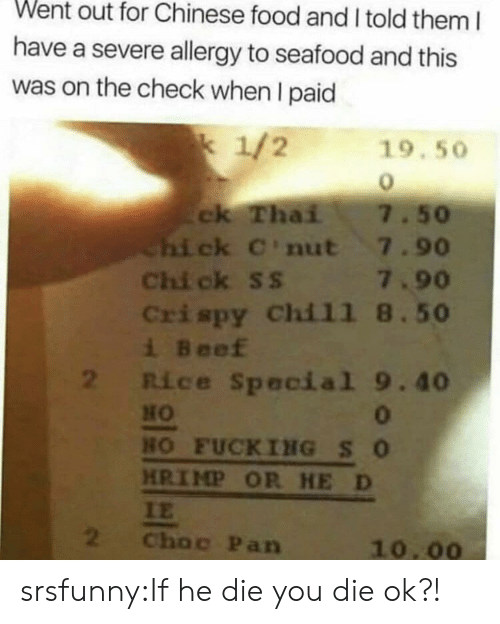 chinese food: Went out for Chinese food and I told them I  have a severe allergy to seafood and this  was on the check when I paid  k 1/2  19.50  ck Thai  Chi ck C'nut 7.90  Chi ck ss 7.90  Crispy Chil1 8.50  i Beef  2 Rice Special 9.40  7.50  HO  0  HO FUCKING SO  HRIMP OR HE D  IE  2  Choc Pan  10.00 srsfunny:If he die you die ok?!