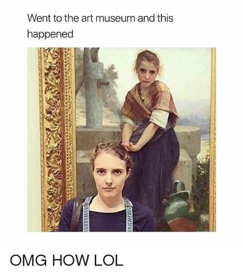 Lol, Omg, and Girl Memes: Went to the art museum and this  happened OMG HOW LOL
