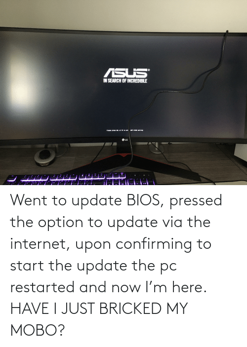 Pressed: Went to update BIOS, pressed the option to update via the internet, upon confirming to start the update the pc restarted and now I'm here. HAVE I JUST BRICKED MY MOBO?
