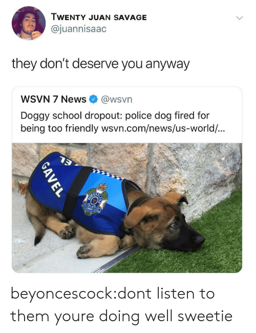 Wsvn: WENTY JUAN SAVAGE  @juannisaac  they don't deserve you anyway  WSVN 7 News @wsvn  Doggy school dropout: police dog fired for  being too  friendly wsvn.com/news/us-world/... beyoncescock:dont listen to them youre doing well sweetie