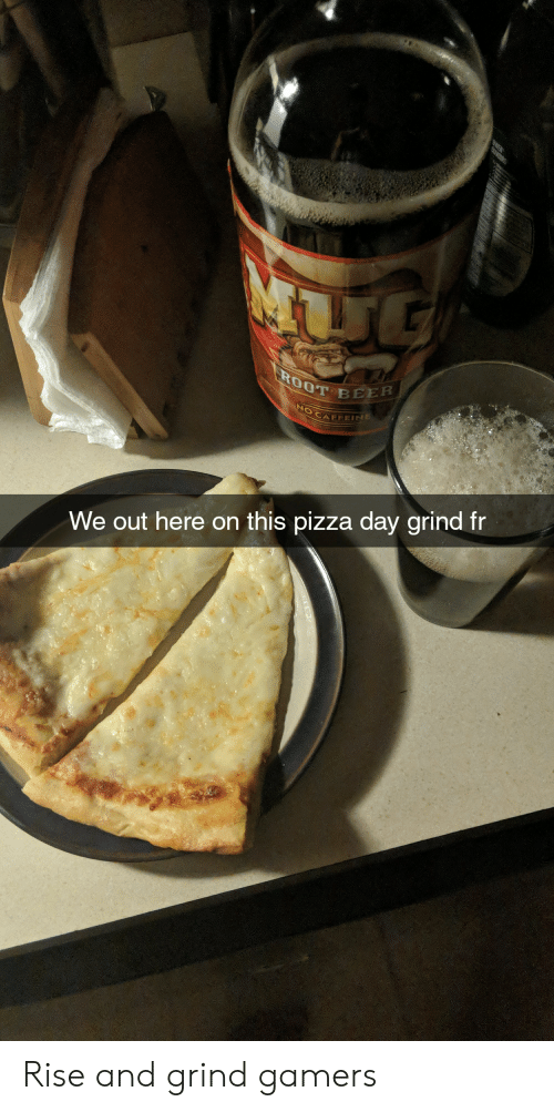 rise and grind: WER  OUVDIRS  UL  ROOT BEER  OCAFFEIE  We out here on this pizza day grind fr Rise and grind gamers