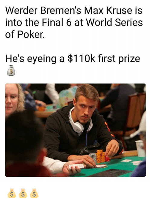 Werder: Werder Bremen's Max Kruse is  into the Final 6 at World Series  of Poker.  He's eyeing a $110k first prize 💰💰💰