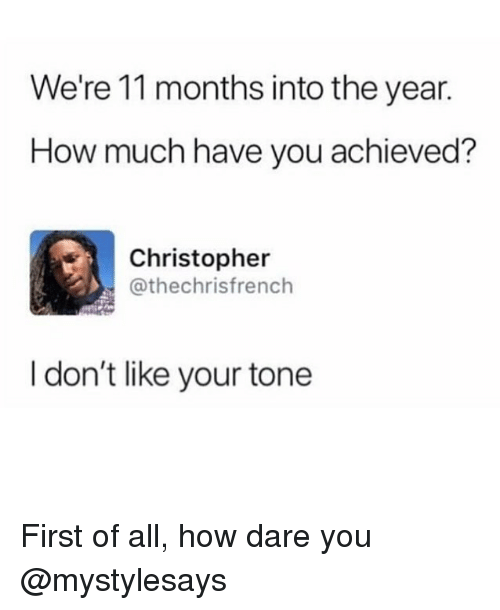 Girl Memes, How, and Dare: We're 11 months into the year.  How much have you achieved?  Christopher  @thechrisfrench  I don't like your tone First of all, how dare you @mystylesays