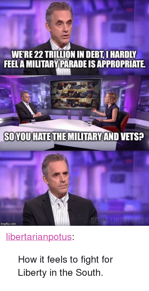 "Tumblr, Blog, and Liberty: WERE 22 TRILLION IN DEBT, I HARDLY  FEELA MILITARYPARADE IS APPROPRIATE  SOYOUHATE THE MILITARYAND VETS?  mgflip.com <p><a href=""https://libertarianpotus.tumblr.com/post/170803915477/how-it-feels-to-fight-for-liberty-in-the-south"" class=""tumblr_blog"">libertarianpotus</a>:</p>  <blockquote><p>How it feels to fight for Liberty in the South.</p></blockquote>"