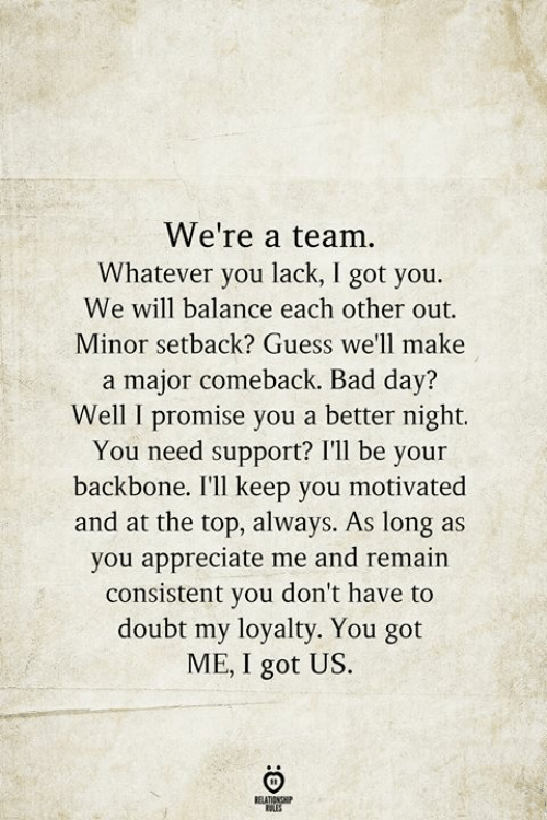 backbone: We're a team.  Whatever you lack, I got you.  We will balance each other out  Minor setback? Guess we'll make  a major comeback. Bad day?  Well I promise you a better night.  You need support? I'll be your  backbone. I'll keep you motivated  and at the top, always. As long as  you appreciate me and remain  consistent you don't have to  doubt my loyalty. You got  ME, I got US.  BELATIONSHIP