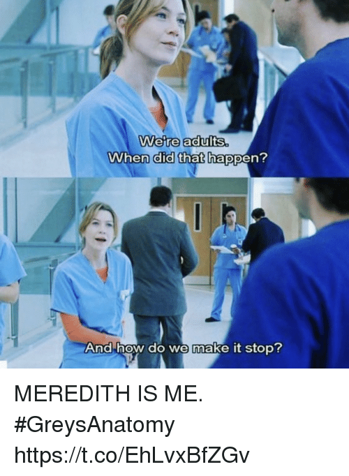Memes, 🤖, and How: Were adult  s.  When did that happen?  And how do we make it stop? MEREDITH IS ME. #GreysAnatomy https://t.co/EhLvxBfZGv