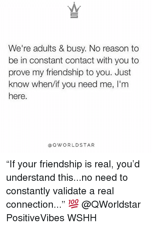 "Memes, Wshh, and Constant Contact: We're adults & busy. No reason to  be in constant contact with you to  prove my friendship to you. Just  know when/if you need me, I'm  here.  @QWORLDSTAR ""If your friendship is real, you'd understand this...no need to constantly validate a real connection..."" 💯 @QWorldstar PositiveVibes WSHH"
