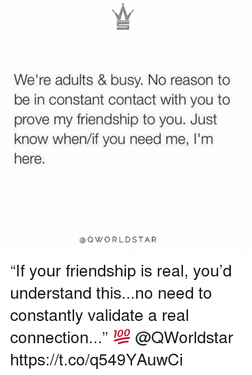 "Constant Contact, Friendship, and Reason: We're adults & busy. No reason to  be in constant contact with you to  prove my friendship to you. Just  know when/if you need me, l'm  here.  @ QWORLDSTAR ""If your friendship is real, you'd understand this...no need to constantly validate a real connection..."" 💯 @QWorldstar https://t.co/q549YAuwCi"