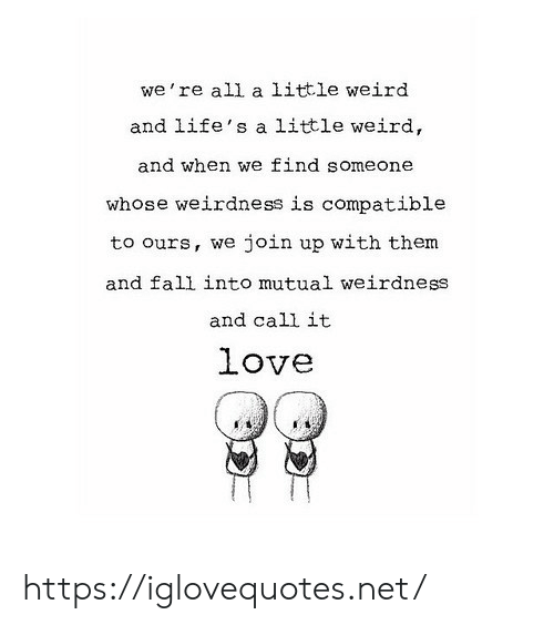mutual: we're all a little weird  and life's a little weird,  and when we find someone  whose weirdness is compatible  join up with them  to ours, we  and fall into mutual weirdness  and call it  love https://iglovequotes.net/