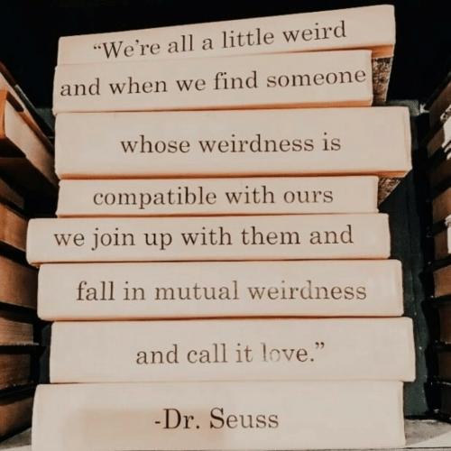 """Dr. Seuss: """"We're all a little weird  and when we find someone  whose weirdness is  compatible with ours  we join up with them and  fall in mutual weirdness  and call it love.""""  -Dr.Seuss"""