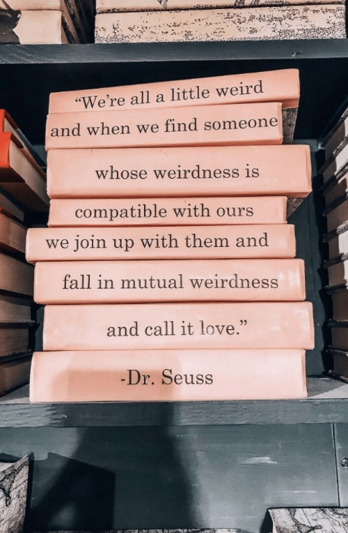 """Dr. Seuss: """"We're all a little weird  and when we find someone  whose weirdness is  compatible with ours  join up with them and  we  fall in mutual weirdness  and call it love.""""  Dr. Seuss"""