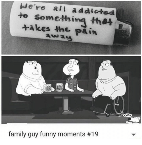 Family Guy Funny: We're all addicted  to takes the  that  Pain  OKI  family guy funny moments