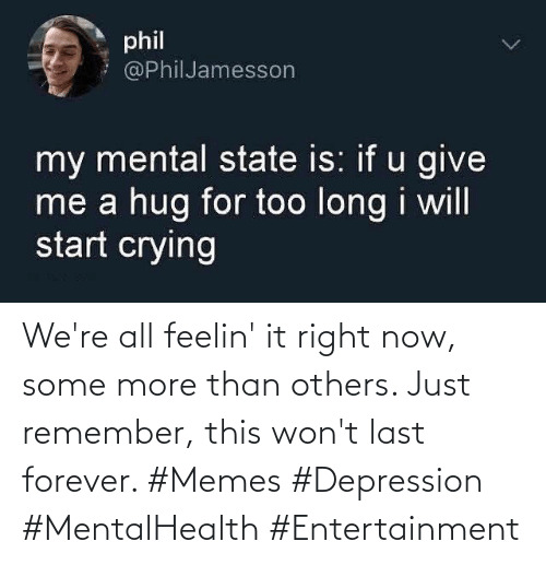 Some More: We're all feelin' it right now, some more than others. Just remember, this won't last forever. #Memes #Depression #MentalHealth #Entertainment
