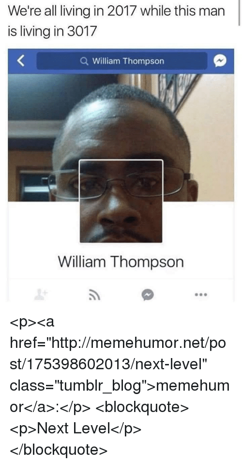"""Tumblr, Blog, and Http: We're all living in 2017 while this man  is living in 3017  Q William Thompson  William Thompson <p><a href=""""http://memehumor.net/post/175398602013/next-level"""" class=""""tumblr_blog"""">memehumor</a>:</p>  <blockquote><p>Next Level</p></blockquote>"""